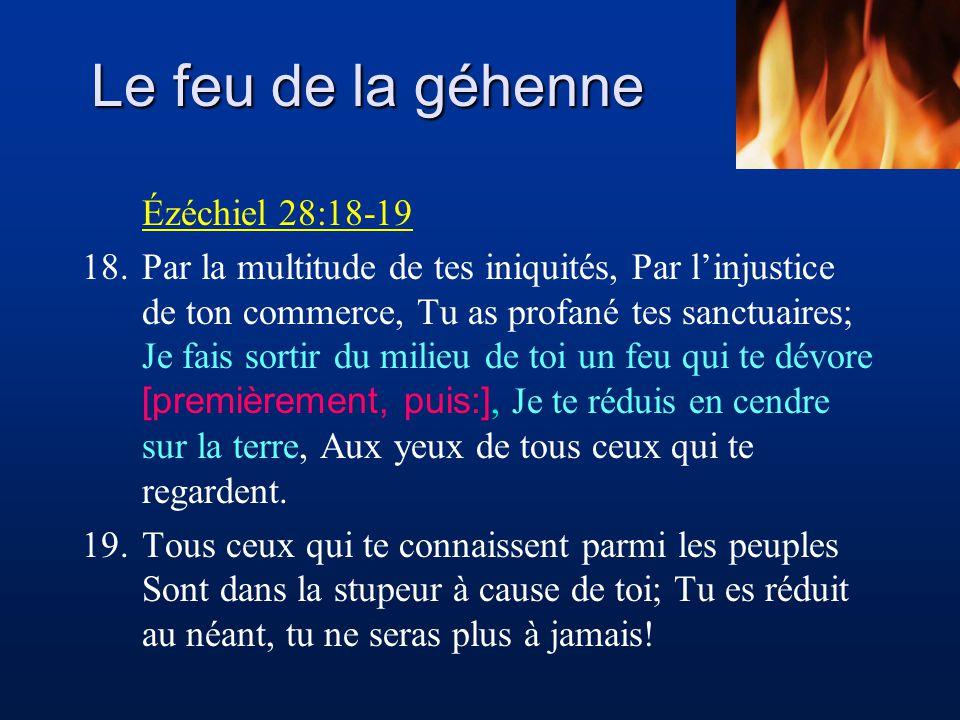 Le feu de la géhenne Ézéchiel 28:18-19 18.Par la multitude de tes iniquités, Par linjustice de ton commerce, Tu as profané tes sanctuaires; Je fais so