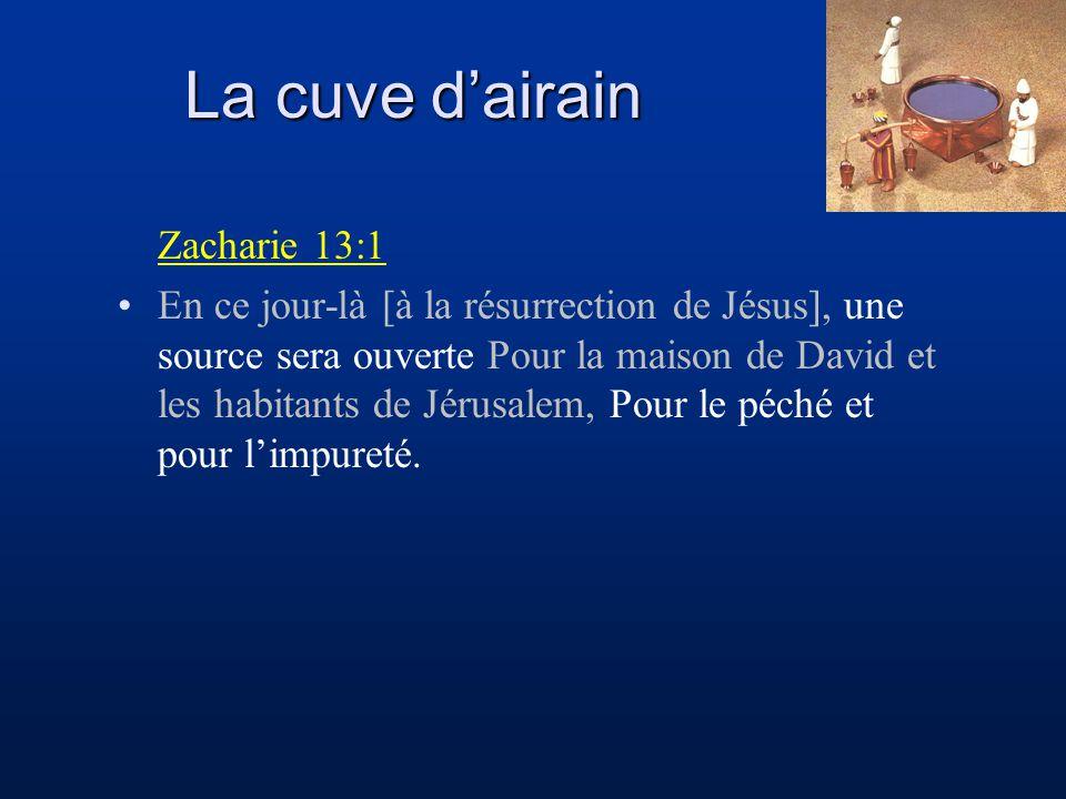 La cuve dairain Zacharie 13:1 En ce jour-là [à la résurrection de Jésus], une source sera ouverte Pour la maison de David et les habitants de Jérusale