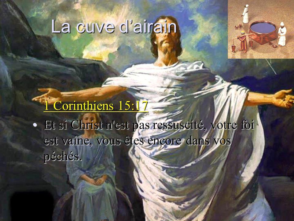 La cuve dairain 1 Corinthiens 15:17 Et si Christ n'est pas ressuscité, votre foi est vaine, vous êtes encore dans vos péchés.Et si Christ n'est pas re