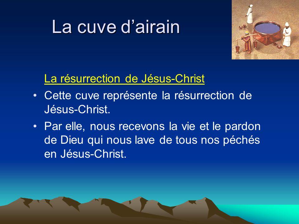 La cuve dairain La résurrection de Jésus-Christ Cette cuve représente la résurrection de Jésus-Christ. Par elle, nous recevons la vie et le pardon de