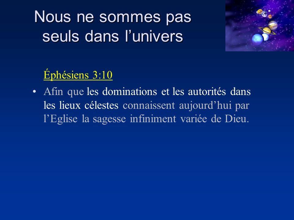Nous ne sommes pas seuls dans lunivers Éphésiens 3:10 Afin que les dominations et les autorités dans les lieux célestes connaissent aujourdhui par lEg