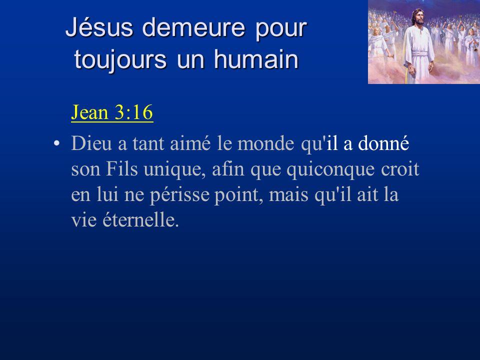 Jésus demeure pour toujours un humain Jean 3:16 Dieu a tant aimé le monde qu'il a donné son Fils unique, afin que quiconque croit en lui ne périsse po
