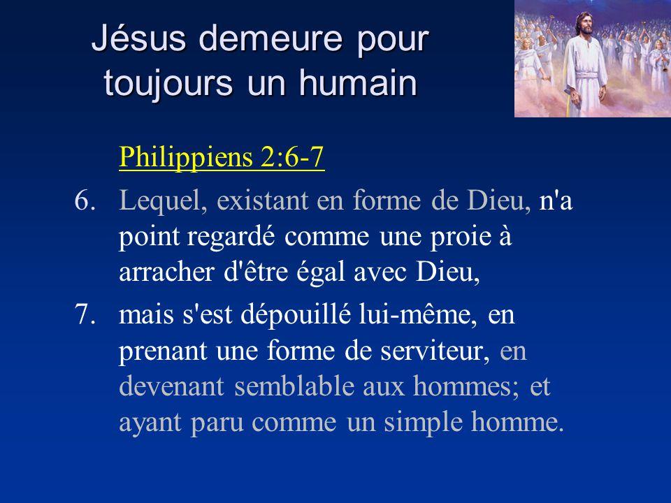 Jésus demeure pour toujours un humain Philippiens 2:6-7 6.Lequel, existant en forme de Dieu, n'a point regardé comme une proie à arracher d'être égal