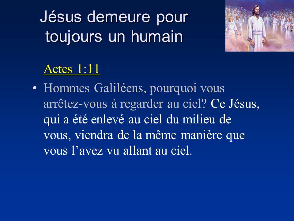 Jésus demeure pour toujours un humain Actes 1:11 Hommes Galiléens, pourquoi vous arrêtez-vous à regarder au ciel? Ce Jésus, qui a été enlevé au ciel d
