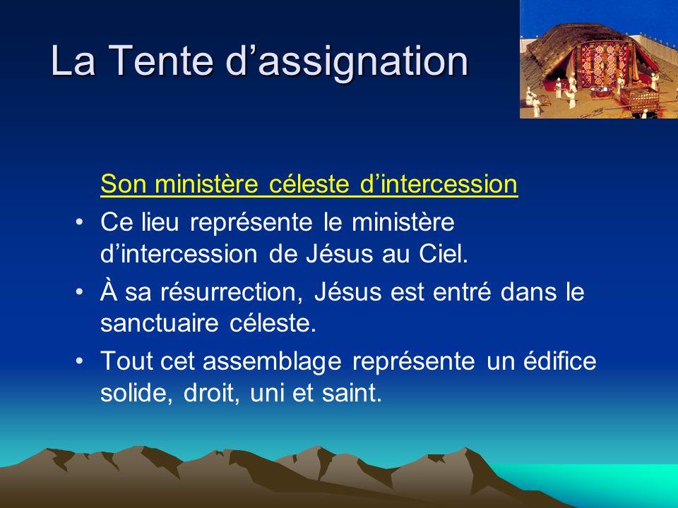 La Tente dassignation Son ministère céleste dintercession Ce lieu représente le ministère dintercession de Jésus au Ciel. À sa résurrection, Jésus est