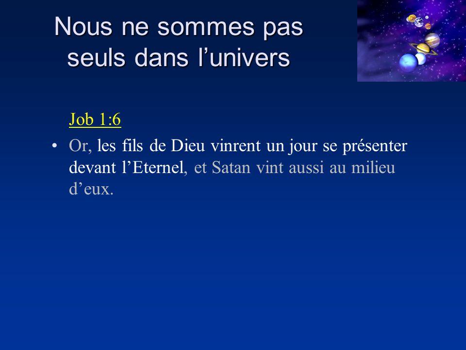 Nous ne sommes pas seuls dans lunivers Job 1:6 Or, les fils de Dieu vinrent un jour se présenter devant lEternel, et Satan vint aussi au milieu deux.