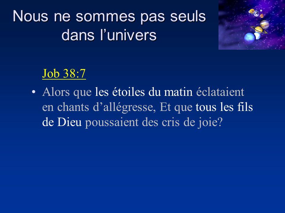 Nous ne sommes pas seuls dans lunivers Job 38:7 Alors que les étoiles du matin éclataient en chants dallégresse, Et que tous les fils de Dieu poussaie