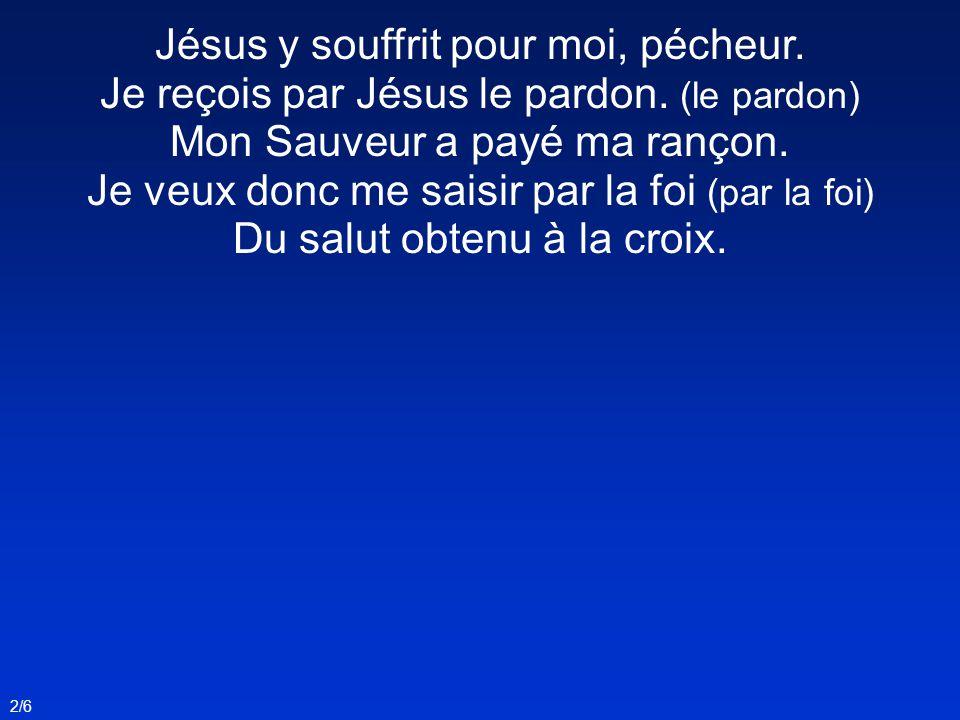 2/6 Jésus y souffrit pour moi, pécheur. Je reçois par Jésus le pardon. (le pardon) Mon Sauveur a payé ma rançon. Je veux donc me saisir par la foi (pa
