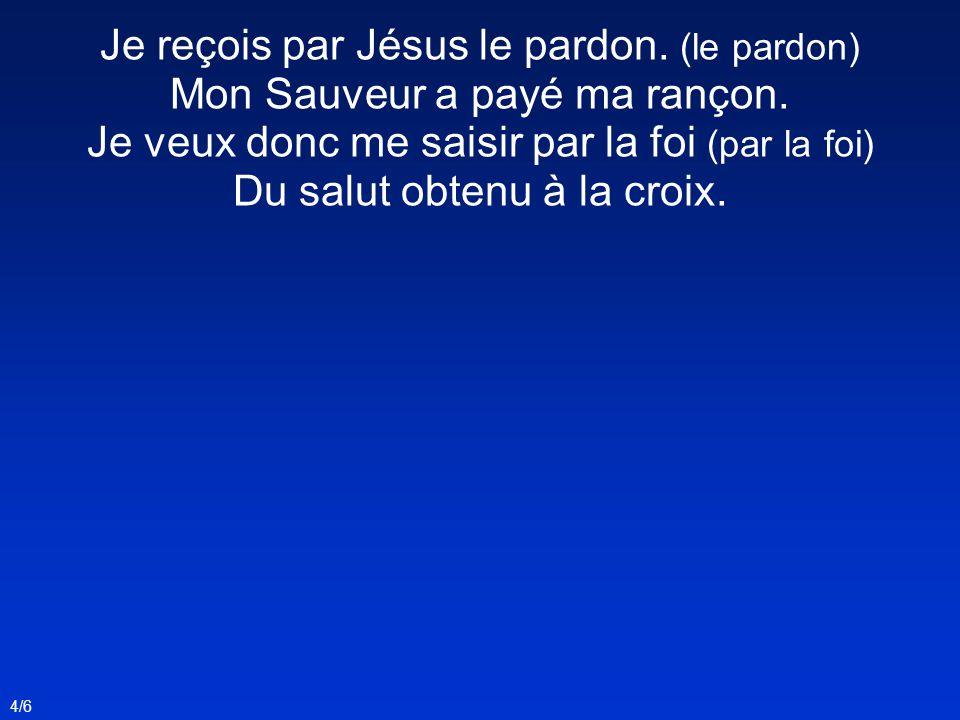 Je reçois par Jésus le pardon. (le pardon) Mon Sauveur a payé ma rançon. Je veux donc me saisir par la foi (par la foi) Du salut obtenu à la croix. 4/