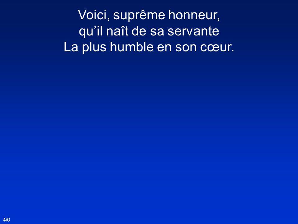 Voici, suprême honneur, quil naît de sa servante La plus humble en son cœur. 4/6