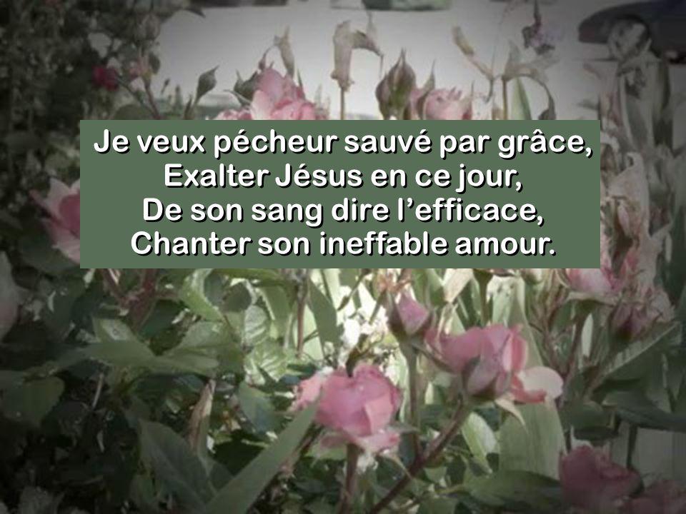 Je veux pécheur sauvé par grâce, Exalter Jésus en ce jour, De son sang dire lefficace, Chanter son ineffable amour.