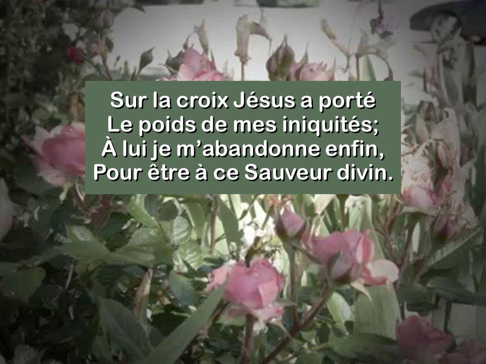 Sur la croix Jésus a porté Le poids de mes iniquités; À lui je mabandonne enfin, Pour être à ce Sauveur divin.