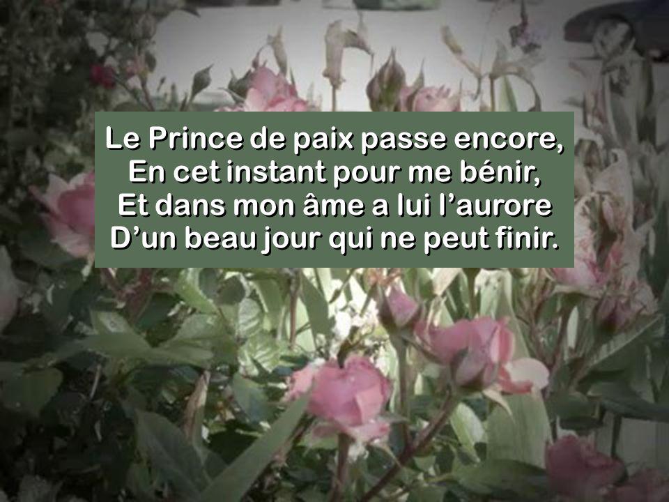 Le Prince de paix passe encore, En cet instant pour me bénir, Et dans mon âme a lui laurore Dun beau jour qui ne peut finir.
