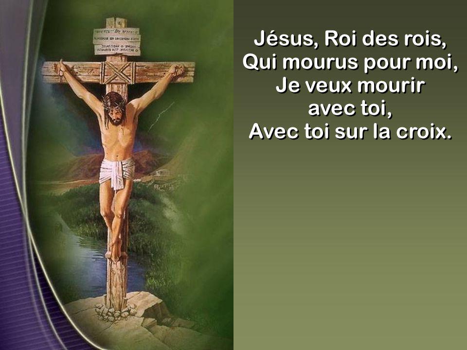 Jésus, Roi des rois, Qui mourus pour moi, Je veux mourir avec toi, Avec toi sur la croix. Jésus, Roi des rois, Qui mourus pour moi, Je veux mourir ave
