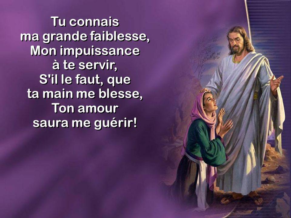 Tu connais ma grande faiblesse, Mon impuissance à te servir, S il le faut, que ta main me blesse, Ton amour saura me guérir.