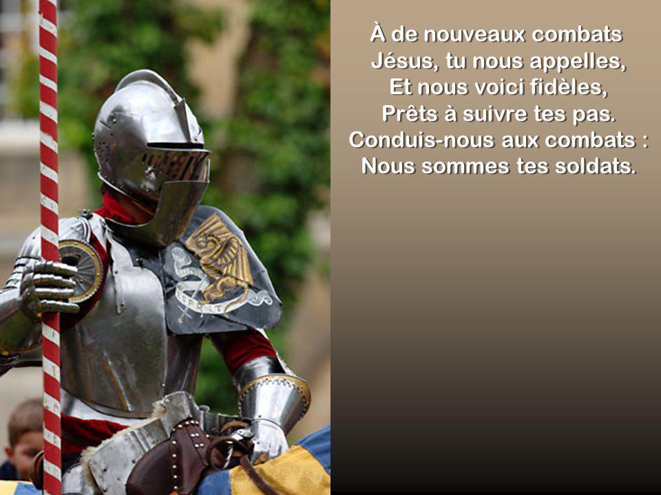 À de nouveaux combats Jésus, tu nous appelles, Et nous voici fidèles, Prêts à suivre tes pas. Conduis-nous aux combats : Nous sommes tes soldats.