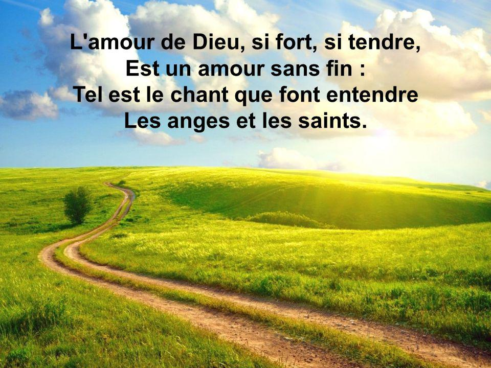 L'amour de Dieu, si fort, si tendre, Est un amour sans fin : Tel est le chant que font entendre Les anges et les saints.
