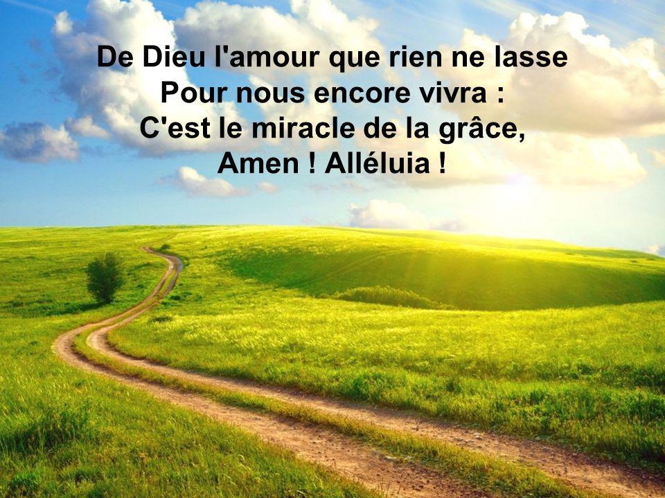 De Dieu l'amour que rien ne lasse Pour nous encore vivra : C'est le miracle de la grâce, Amen ! Alléluia !