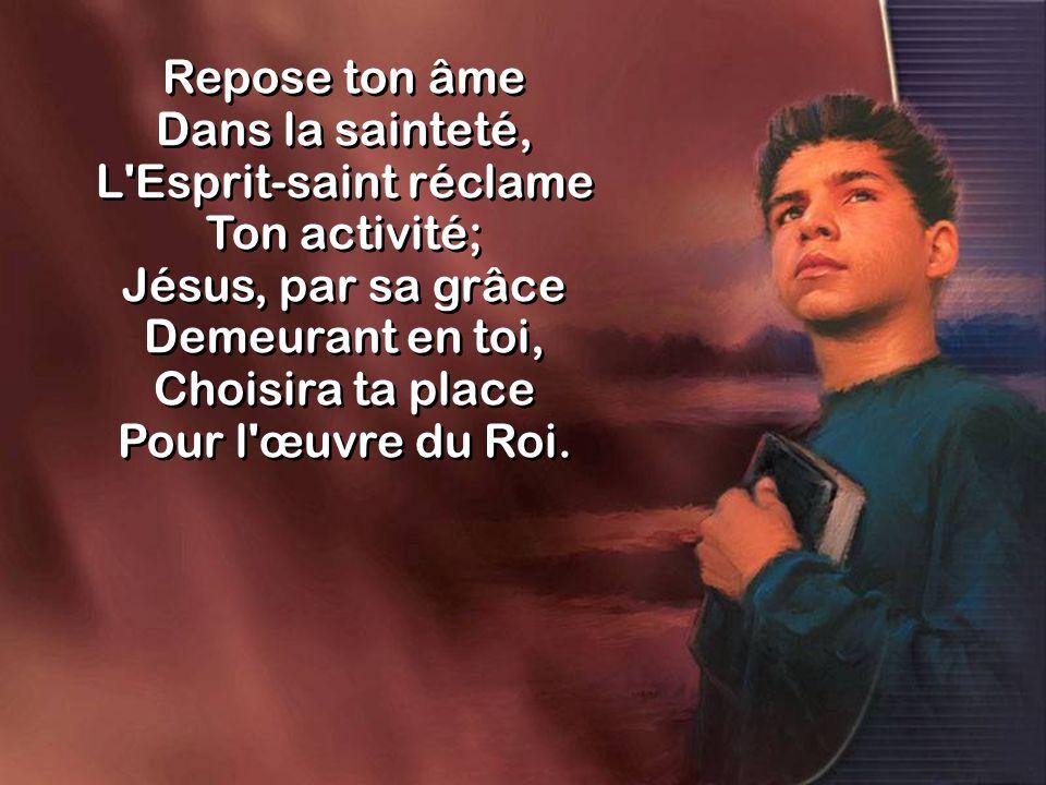 Repose ton âme Dans la sainteté, Entretiens la flamme De la charité.