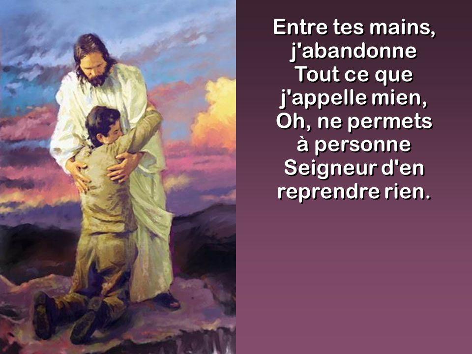 Entre tes mains, j'abandonne Tout ce que j'appelle mien, Oh, ne permets à personne Seigneur d'en reprendre rien. Entre tes mains, j'abandonne Tout ce