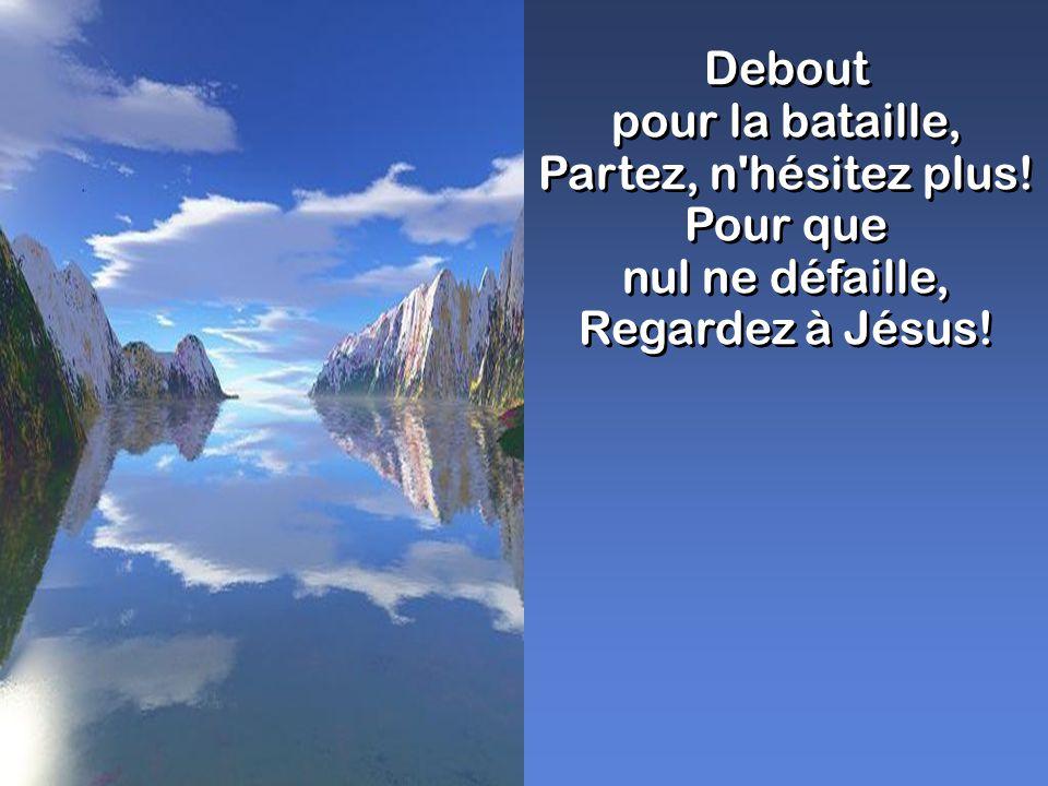 Debout pour la bataille, Partez, n'hésitez plus! Pour que nul ne défaille, Regardez à Jésus! Debout pour la bataille, Partez, n'hésitez plus! Pour que