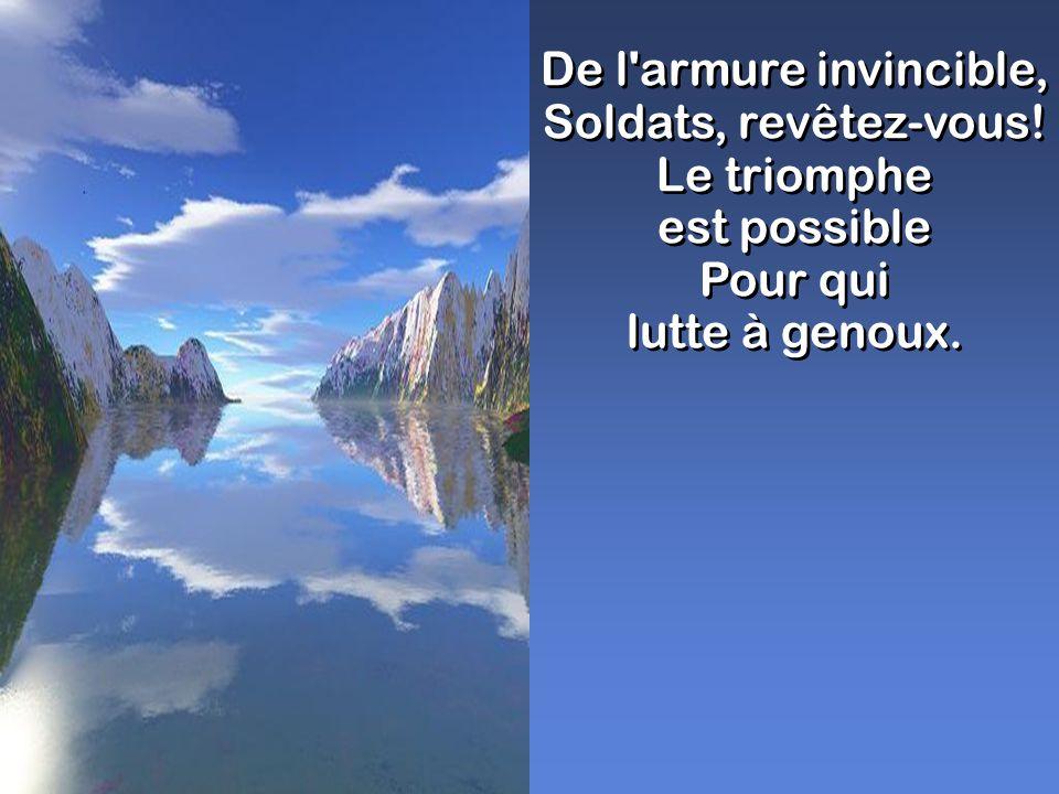 De l'armure invincible, Soldats, revêtez-vous! Le triomphe est possible Pour qui lutte à genoux. De l'armure invincible, Soldats, revêtez-vous! Le tri
