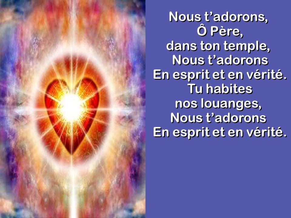 Nous tadorons, Ô Père, dans ton temple, Nous tadorons En esprit et en vérité.