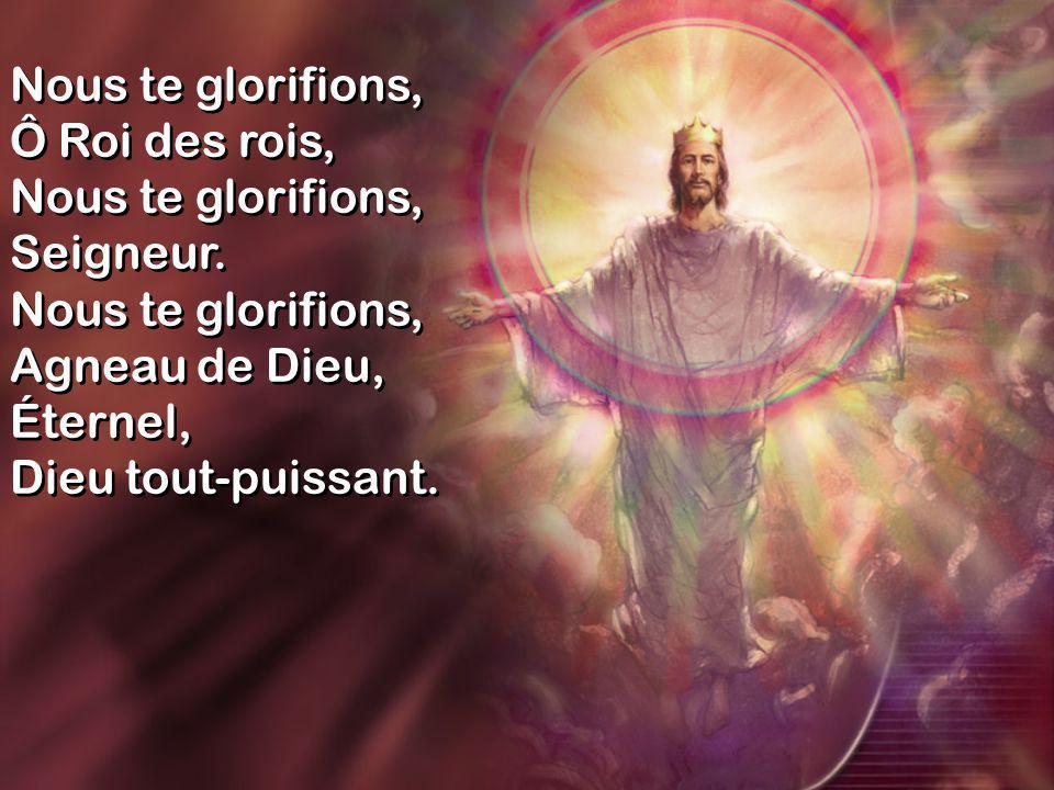 Nous te glorifions, Ô Roi des rois, Nous te glorifions, Seigneur.