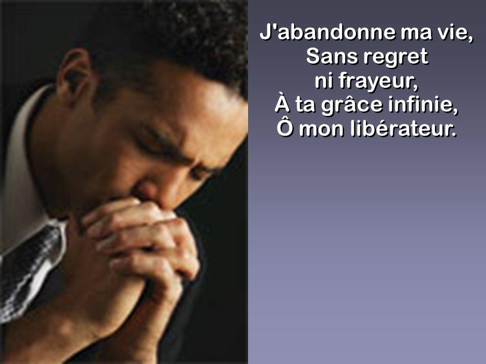 J'abandonne ma vie, Sans regret ni frayeur, À ta grâce infinie, Ô mon libérateur. J'abandonne ma vie, Sans regret ni frayeur, À ta grâce infinie, Ô mo