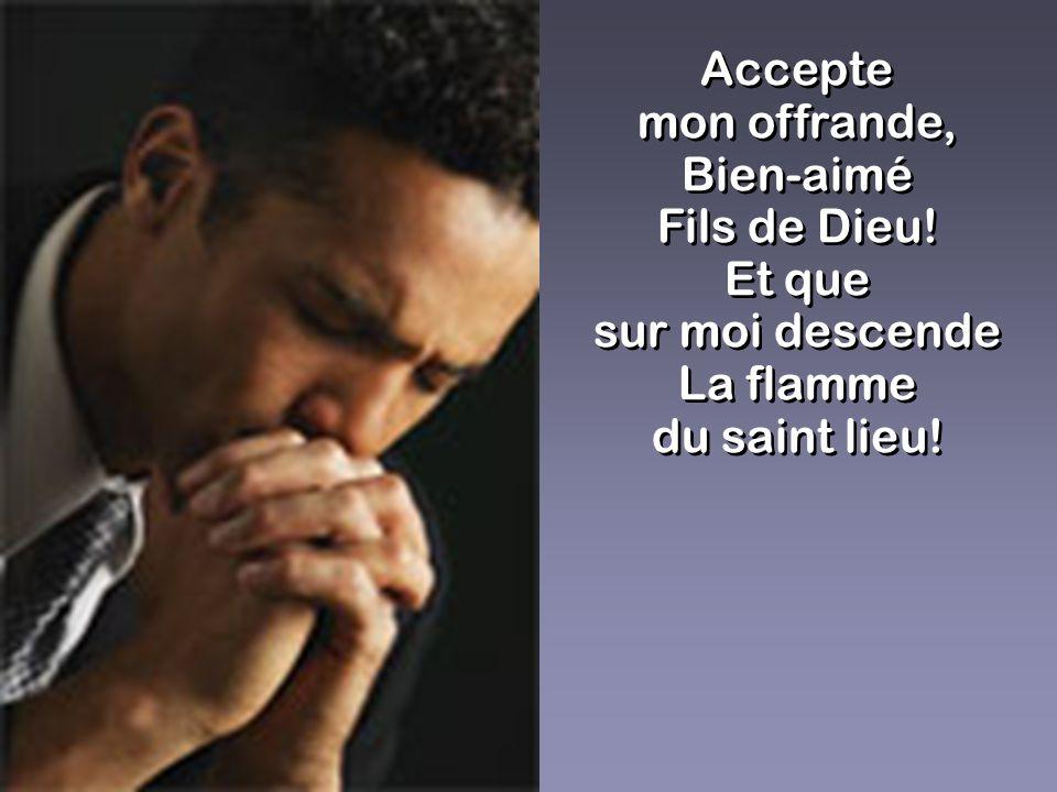 Accepte mon offrande, Bien-aimé Fils de Dieu! Et que sur moi descende La flamme du saint lieu! Accepte mon offrande, Bien-aimé Fils de Dieu! Et que su