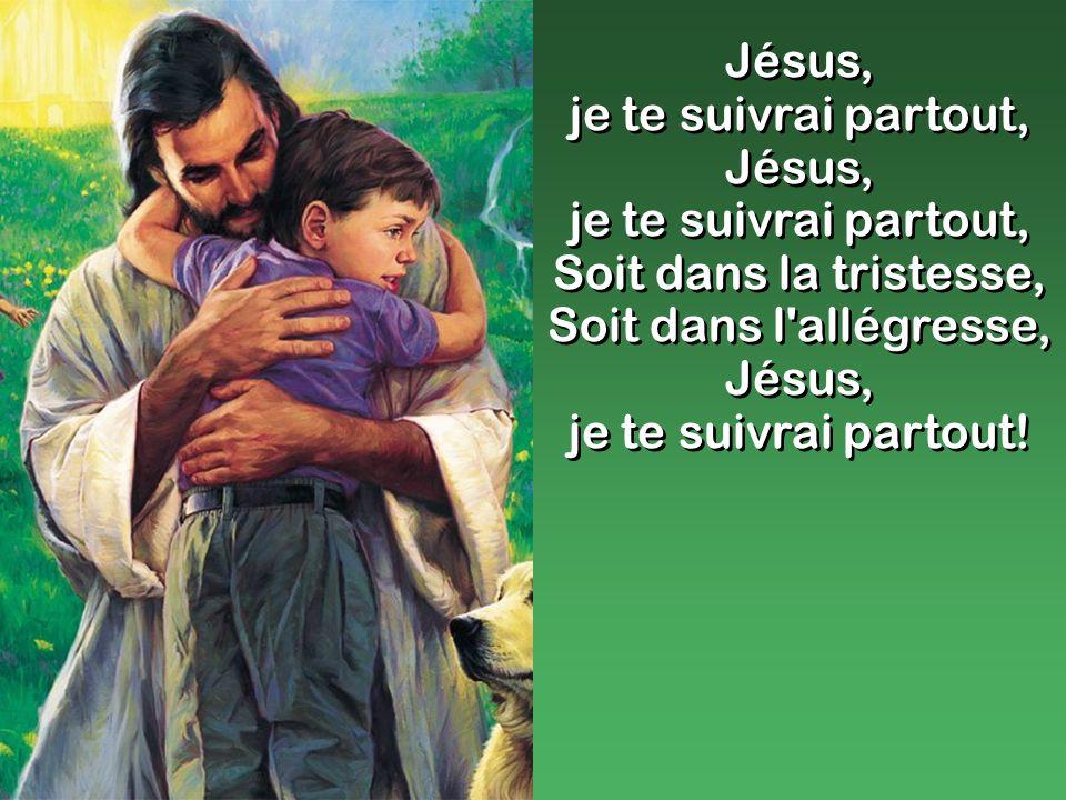Jésus, je te suivrai partout, Jésus, je te suivrai partout, Soit dans la tristesse, Soit dans l allégresse, Jésus, je te suivrai partout.