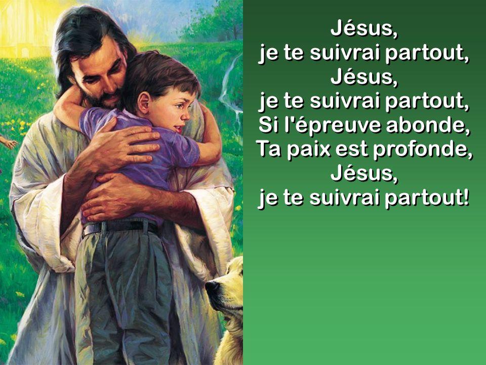 Jésus, je te suivrai partout, Jésus, je te suivrai partout, Si l épreuve abonde, Ta paix est profonde, Jésus, je te suivrai partout.
