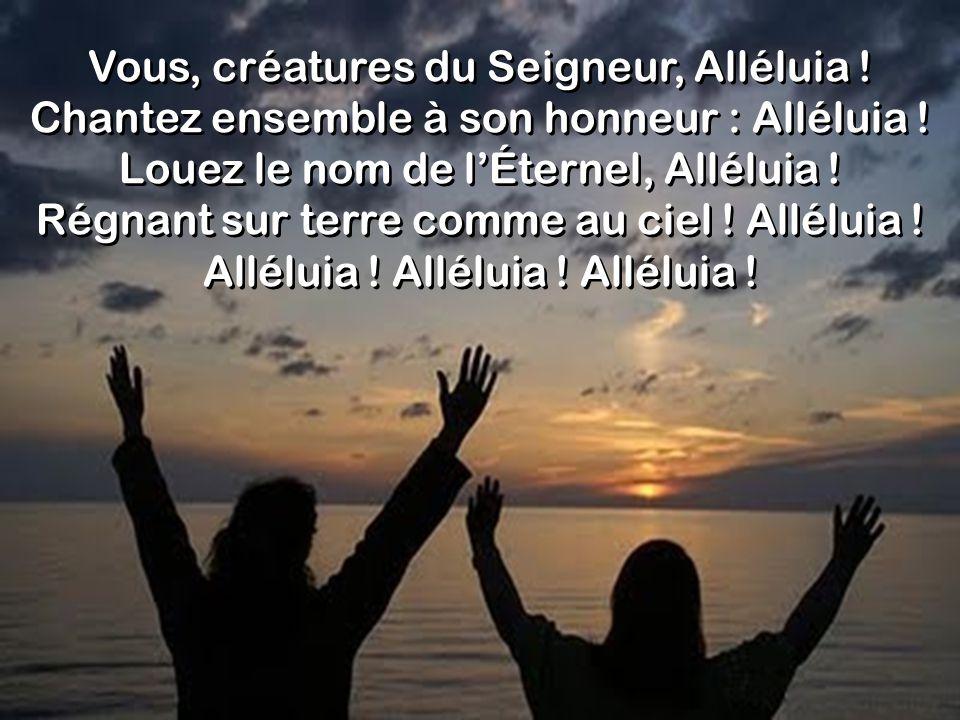 Vous, créatures du Seigneur, Alléluia ! Chantez ensemble à son honneur : Alléluia ! Louez le nom de lÉternel, Alléluia ! Régnant sur terre comme au ci