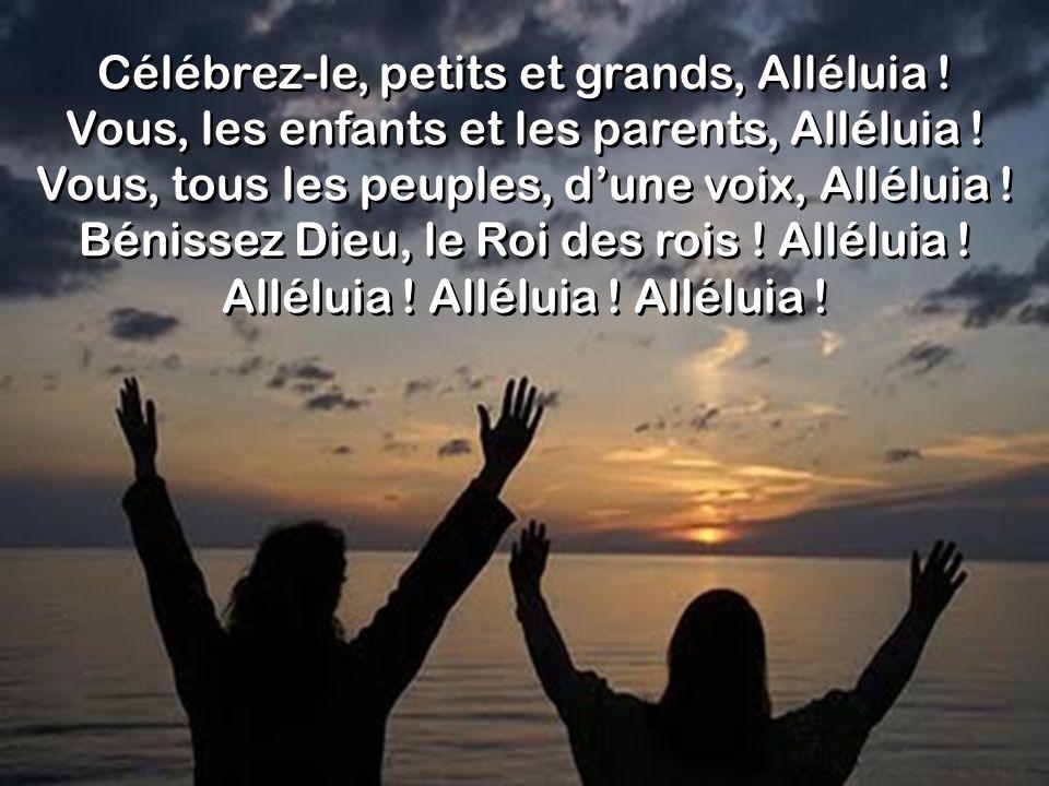 Célébrez-le, petits et grands, Alléluia ! Vous, les enfants et les parents, Alléluia ! Vous, tous les peuples, dune voix, Alléluia ! Bénissez Dieu, le