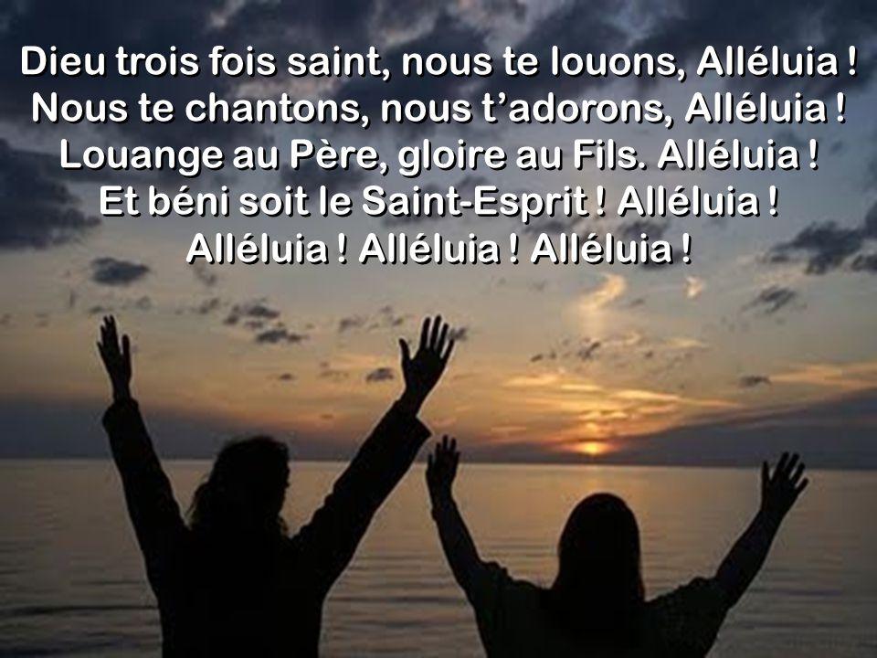 Dieu trois fois saint, nous te louons, Alléluia ! Nous te chantons, nous tadorons, Alléluia ! Louange au Père, gloire au Fils. Alléluia ! Et béni soit