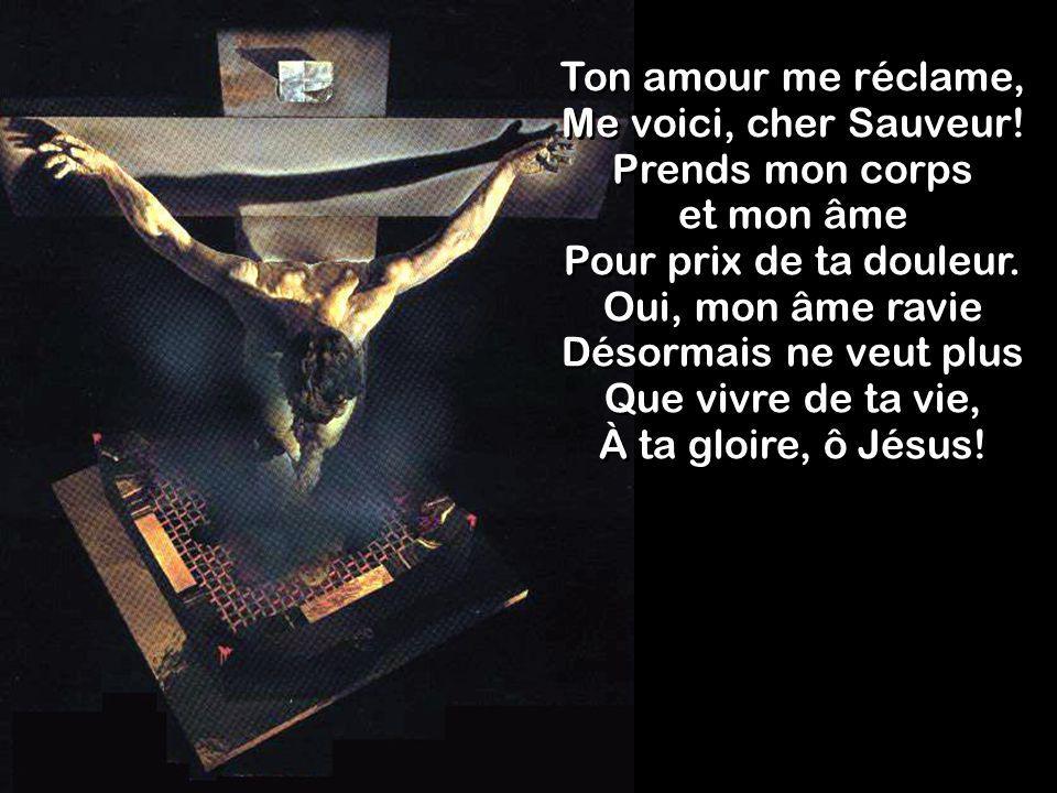 Ton amour me réclame, Me voici, cher Sauveur! Prends mon corps et mon âme Pour prix de ta douleur. Oui, mon âme ravie Désormais ne veut plus Que vivre