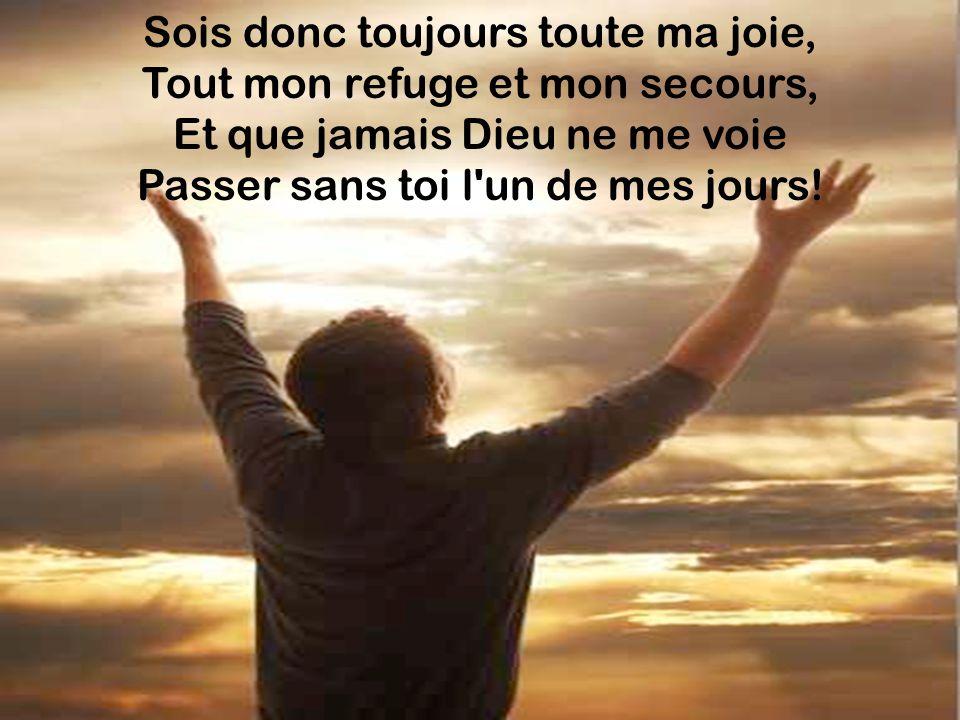 Sois donc toujours toute ma joie, Tout mon refuge et mon secours, Et que jamais Dieu ne me voie Passer sans toi l'un de mes jours!