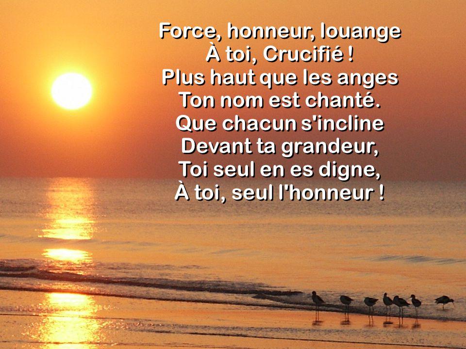 Force, honneur, louange À toi, Crucifié ! Plus haut que les anges Ton nom est chanté. Que chacun s'incline Devant ta grandeur, Toi seul en es digne, À
