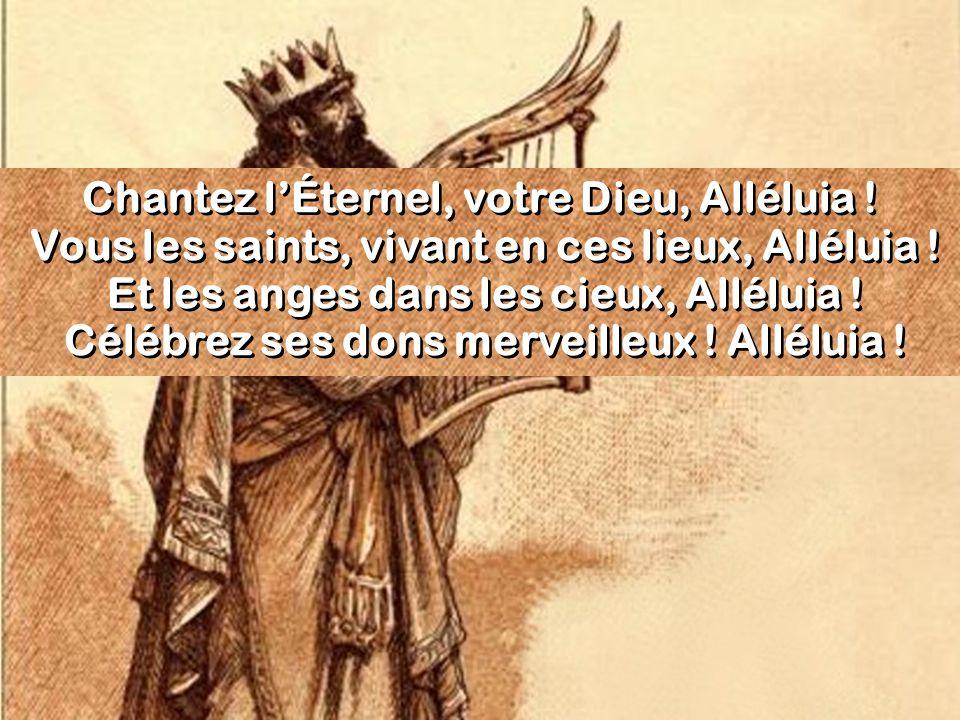 Chantez lÉternel, votre Dieu, Alléluia ! Vous les saints, vivant en ces lieux, Alléluia ! Et les anges dans les cieux, Alléluia ! Célébrez ses dons me