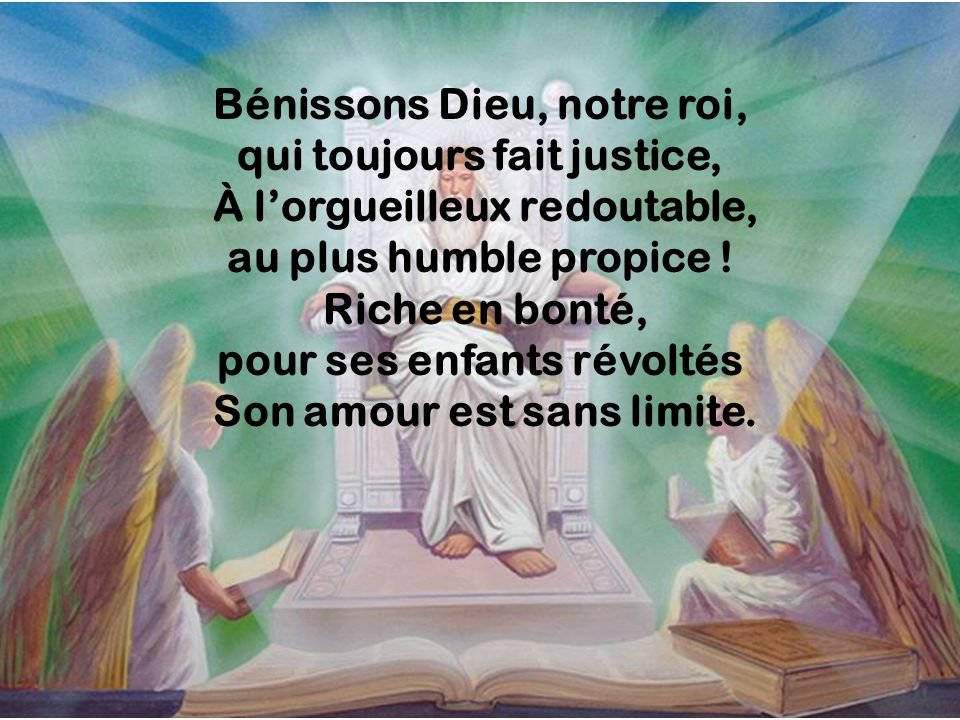 Bénissons Dieu, notre roi, qui toujours fait justice, À lorgueilleux redoutable, au plus humble propice ! Riche en bonté, pour ses enfants révoltés So