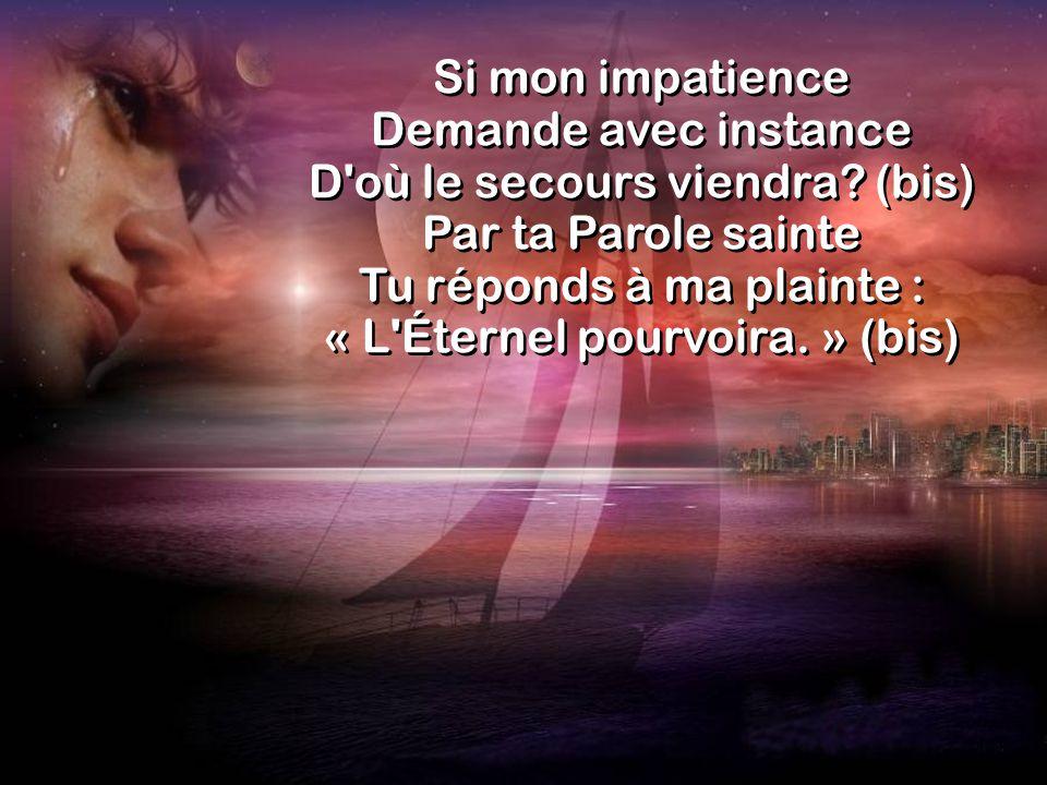 Si mon impatience Demande avec instance D'où le secours viendra? (bis) Par ta Parole sainte Tu réponds à ma plainte : « L'Éternel pourvoira. » (bis)