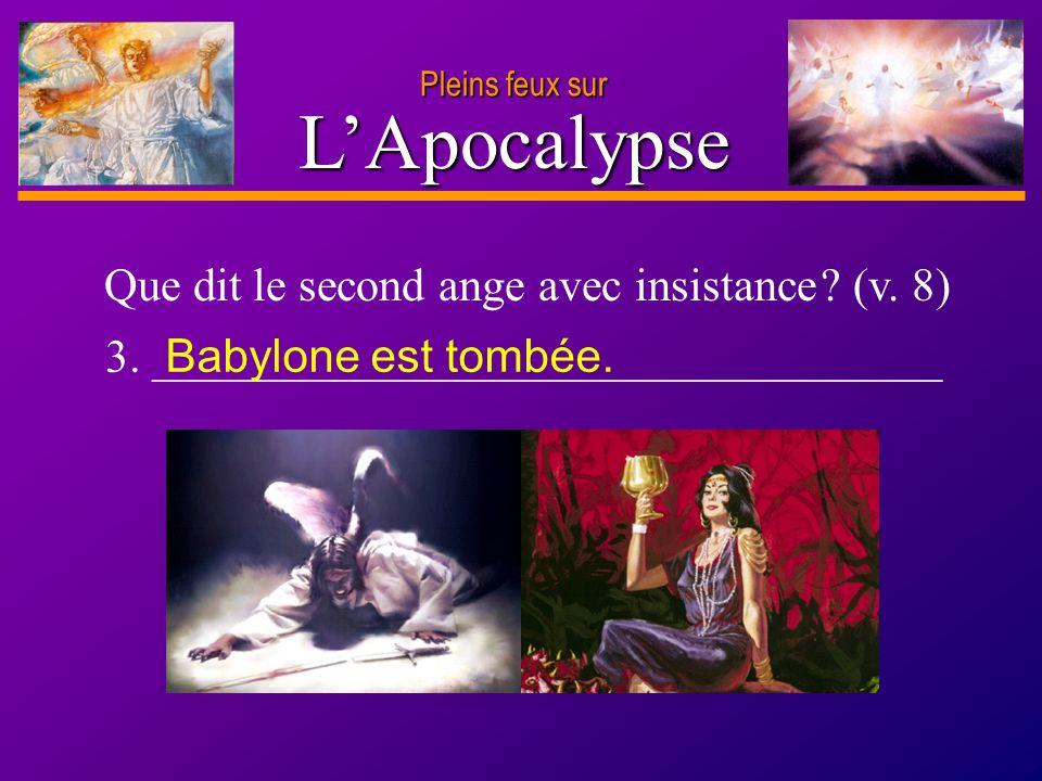 D anie l Pleins feux sur 10 LApocalypse Pleins feux sur 3. __________________________________ Que dit le second ange avec insistance ? (v. 8) Babylone