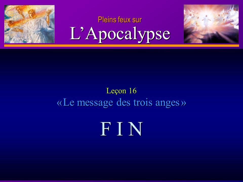 D anie l Pleins feux sur 20 LApocalypse Pleins feux sur Leçon 16 « Le message des trois anges » F I N