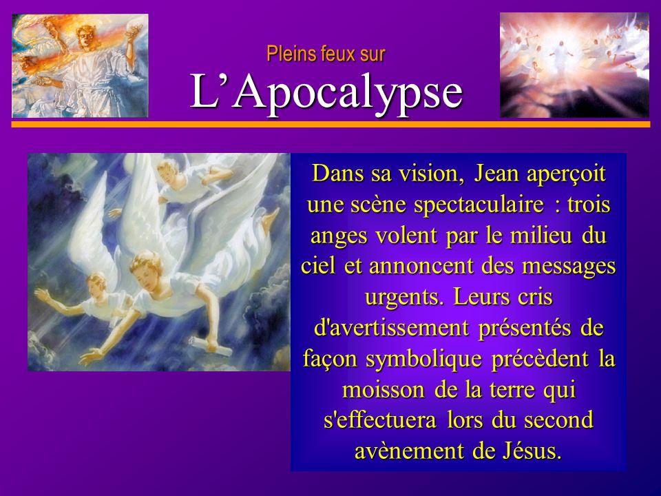 D anie l Pleins feux sur 4 LApocalypse Dans sa vision, Jean aperçoit une scène spectaculaire : trois anges volent par le milieu du ciel et annoncent d