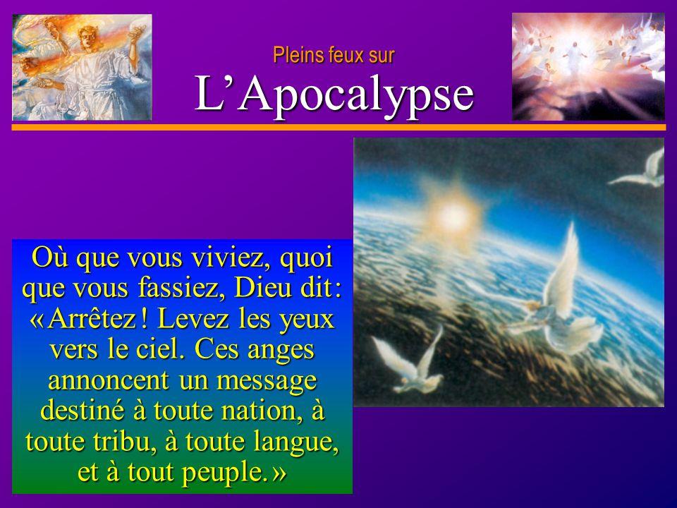 D anie l Pleins feux sur 5 LApocalypse Où que vous viviez, quoi que vous fassiez, Dieu dit : « Arrêtez ! Levez les yeux vers le ciel. Ces anges annonc
