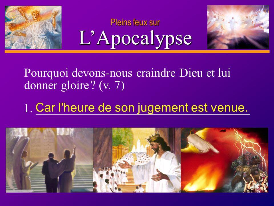 D anie l Pleins feux sur 6 LApocalypse Pourquoi devons-nous craindre Dieu et lui donner gloire ? (v. 7) 1. ___________________________________ Car l'h