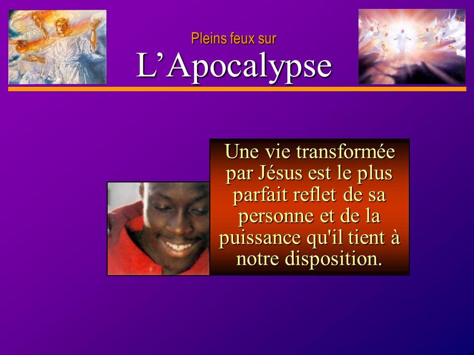 D anie l Pleins feux sur 7 LApocalypse Une vie transformée par Jésus est le plus parfait reflet de sa personne et de la puissance qu'il tient à notre
