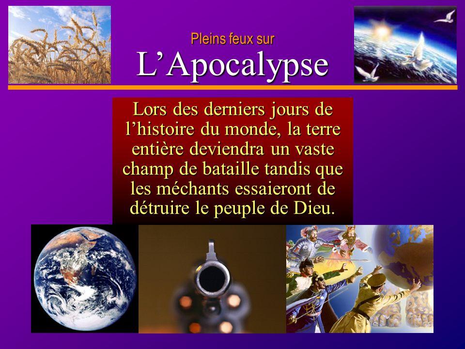 D anie l Pleins feux sur 14 LApocalypse Pleins feux sur Lors des derniers jours de lhistoire du monde, la terre entière deviendra un vaste champ de ba