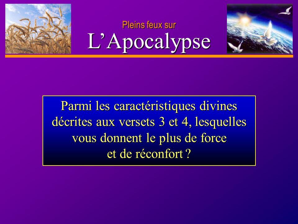 D anie l Pleins feux sur 5 LApocalypse Parmi les caractéristiques divines décrites aux versets 3 et 4, lesquelles vous donnent le plus de force et de