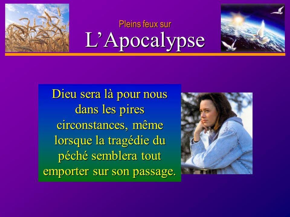 D anie l Pleins feux sur 6 LApocalypse Dieu sera là pour nous dans les pires circonstances, même lorsque la tragédie du péché semblera tout emporter s